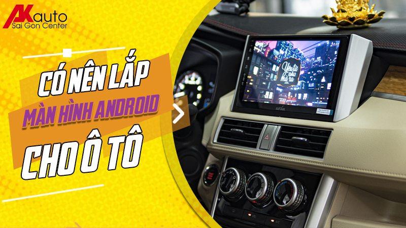 có nên lắp màn hình android ô tô